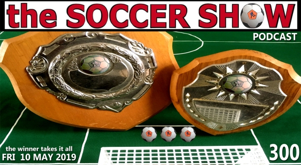 SOCCER SHOW (300) THE WINNER TAKES IT ALL FRI 10 MAY 2019 The Soccer